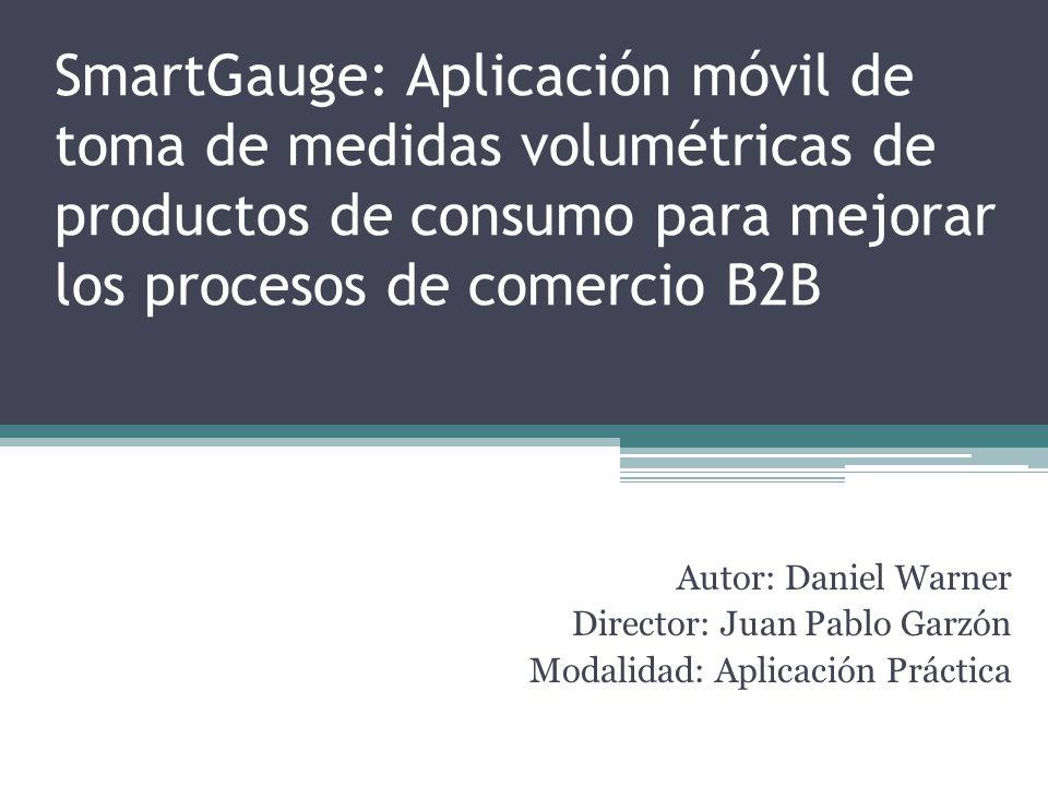 SmartGauge: Aplicación móvil de toma de medidas volumétricas de productos de consumo para mejorar los procesos de comercio B2B Autor: Daniel Warner Director: Juan Pablo Garzón Modalidad: Aplicación Práctica