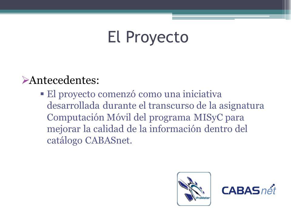 El Proyecto  Antecedentes:  El proyecto comenzó como una iniciativa desarrollada durante el transcurso de la asignatura Computación Móvil del programa MISyC para mejorar la calidad de la información dentro del catálogo CABASnet.