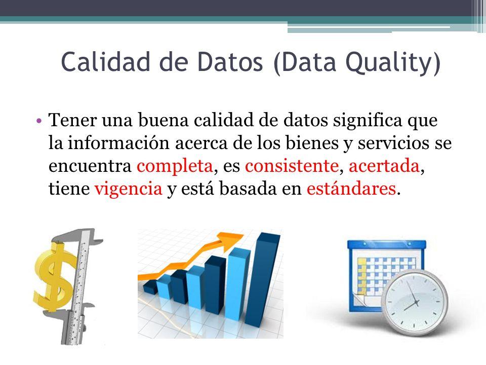 Calidad de Datos (Data Quality) Tener una buena calidad de datos significa que la información acerca de los bienes y servicios se encuentra completa, es consistente, acertada, tiene vigencia y está basada en estándares.