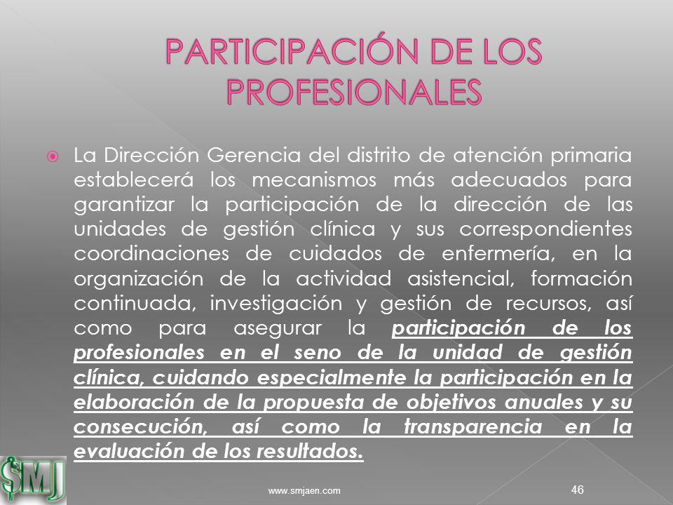  La Dirección Gerencia del distrito de atención primaria establecerá los mecanismos más adecuados para garantizar la participación de la dirección de las unidades de gestión clínica y sus correspondientes coordinaciones de cuidados de enfermería, en la organización de la actividad asistencial, formación continuada, investigación y gestión de recursos, así como para asegurar la participación de los profesionales en el seno de la unidad de gestión clínica, cuidando especialmente la participación en la elaboración de la propuesta de objetivos anuales y su consecución, así como la transparencia en la evaluación de los resultados.