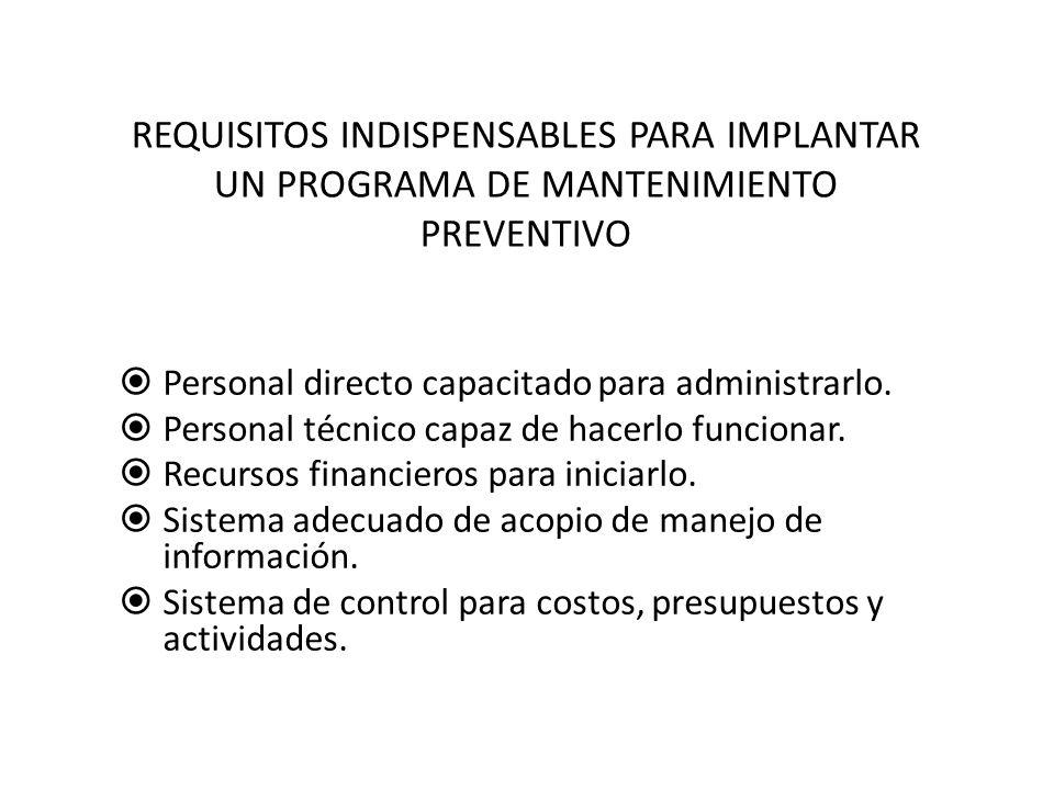 REQUISITOS INDISPENSABLES PARA IMPLANTAR UN PROGRAMA DE MANTENIMIENTO PREVENTIVO  Personal directo capacitado para administrarlo.