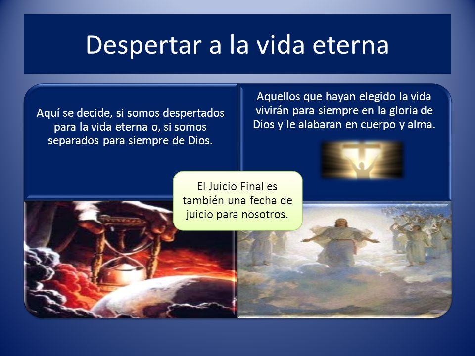Despertar a la vida eterna Aquí se decide, si somos despertados para la vida eterna o, si somos separados para siempre de Dios.