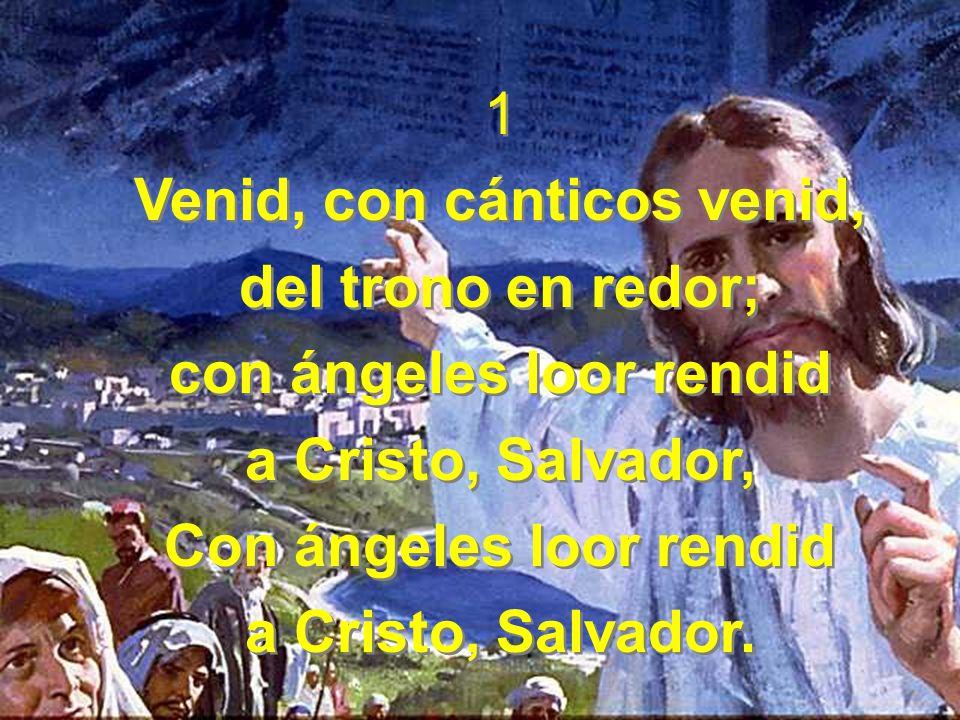 1 Venid, con cánticos venid, del trono en redor; con ángeles loor rendid a Cristo, Salvador, Con ángeles loor rendid a Cristo, Salvador.