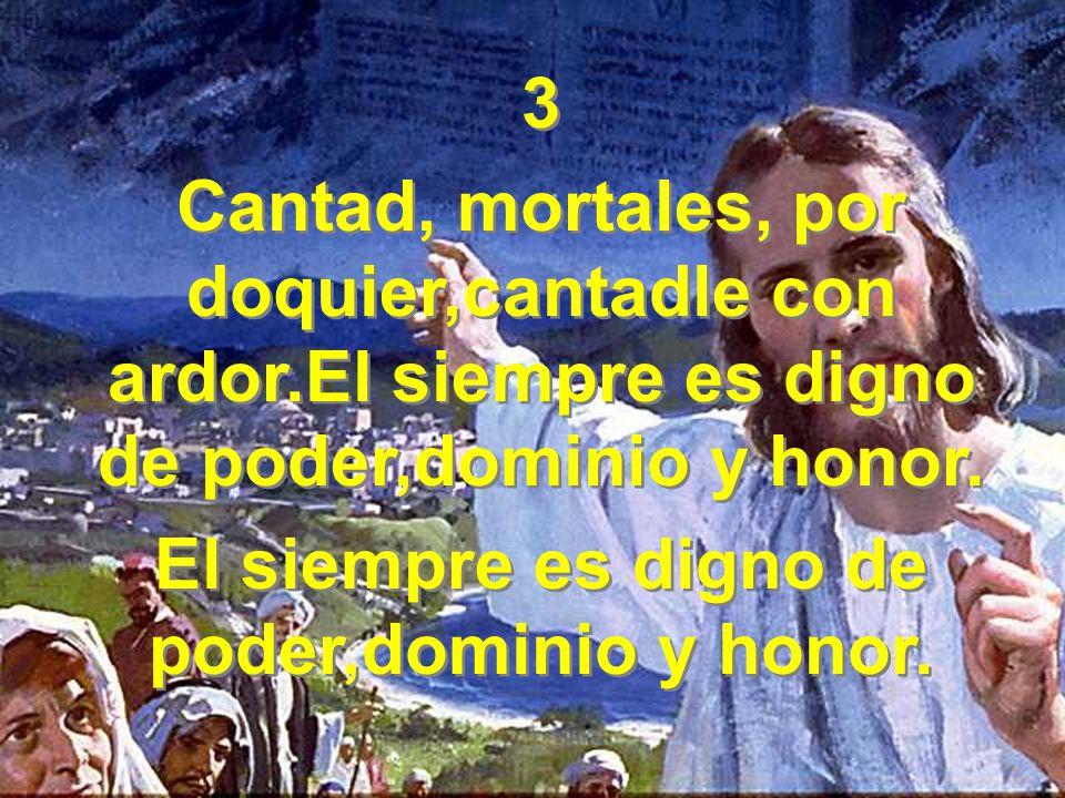 3 Cantad, mortales, por doquier,cantadle con ardor.El siempre es digno de poder,dominio y honor.
