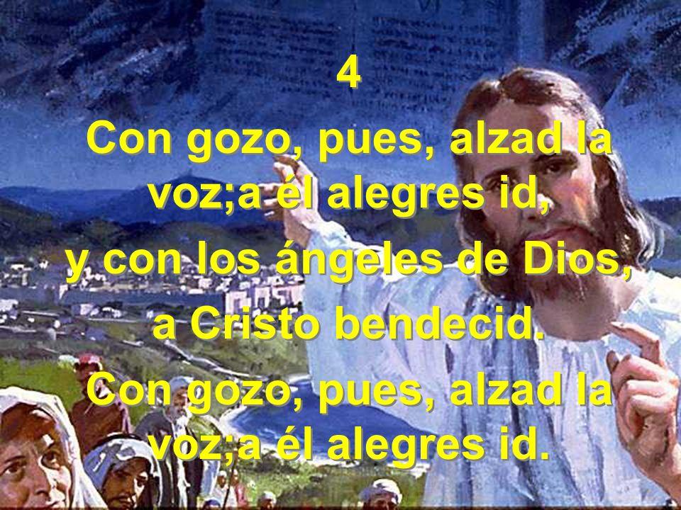 4 Con gozo, pues, alzad la voz;a él alegres id, y con los ángeles de Dios, a Cristo bendecid.