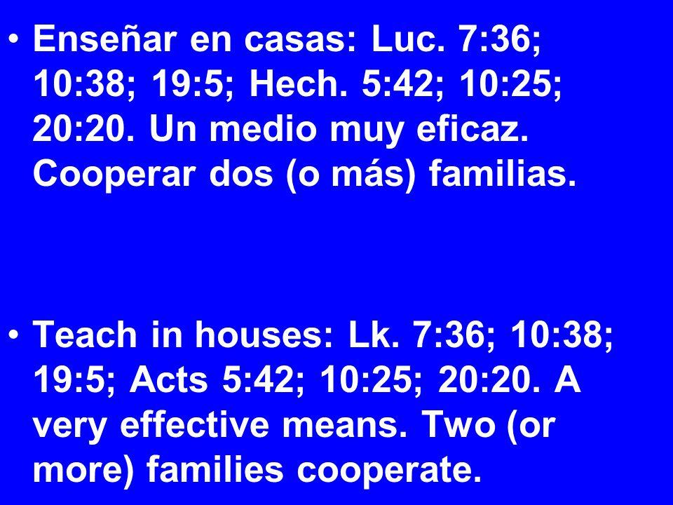 Enseñar en casas: Luc. 7:36; 10:38; 19:5; Hech. 5:42; 10:25; 20:20.