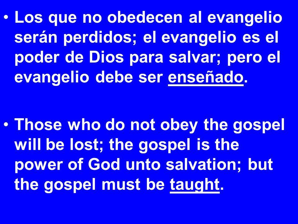 Los que no obedecen al evangelio serán perdidos; el evangelio es el poder de Dios para salvar; pero el evangelio debe ser enseñado.