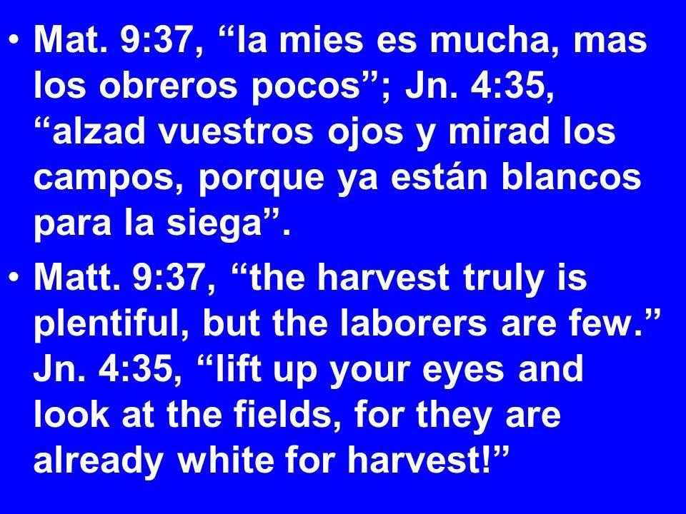 Mat. 9:37, la mies es mucha, mas los obreros pocos ; Jn.