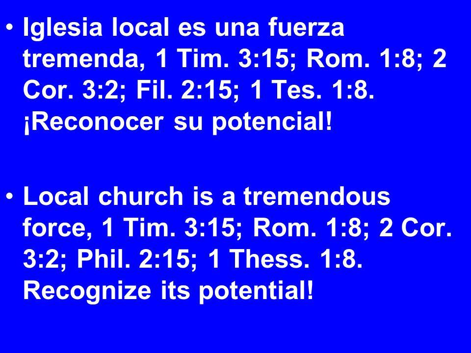 Iglesia local es una fuerza tremenda, 1 Tim. 3:15; Rom.