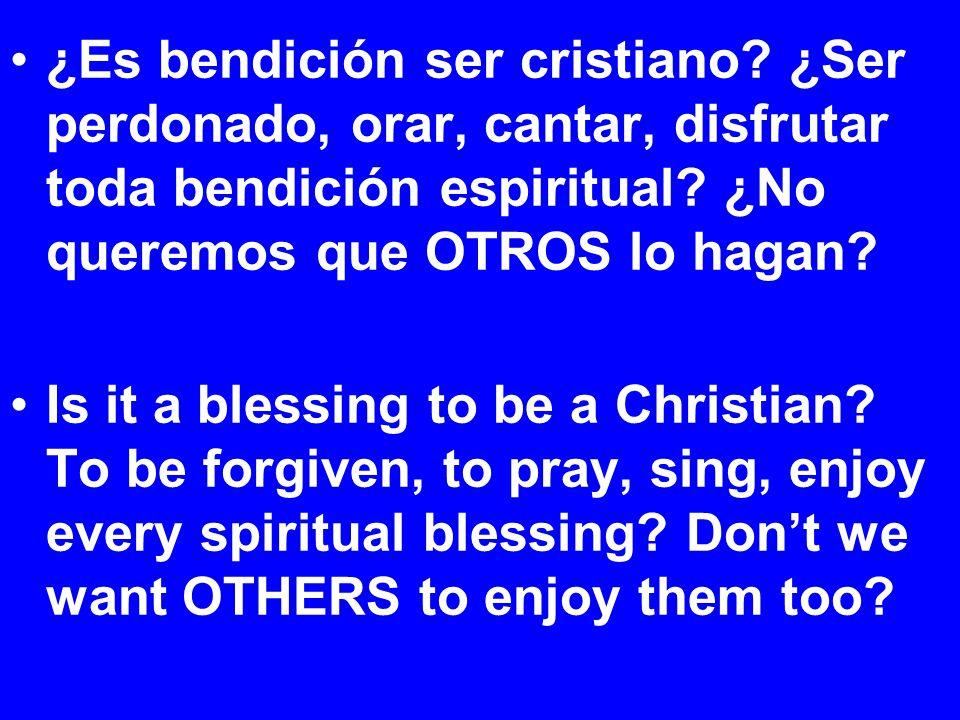 ¿Es bendición ser cristiano. ¿Ser perdonado, orar, cantar, disfrutar toda bendición espiritual.
