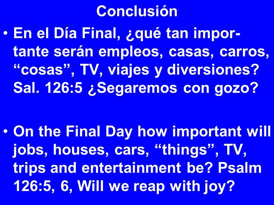 Conclusión En el Día Final, ¿qué tan impor- tante serán empleos, casas, carros, cosas , TV, viajes y diversiones.