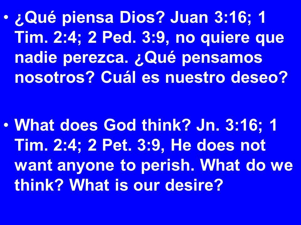 ¿Qué piensa Dios. Juan 3:16; 1 Tim. 2:4; 2 Ped. 3:9, no quiere que nadie perezca.