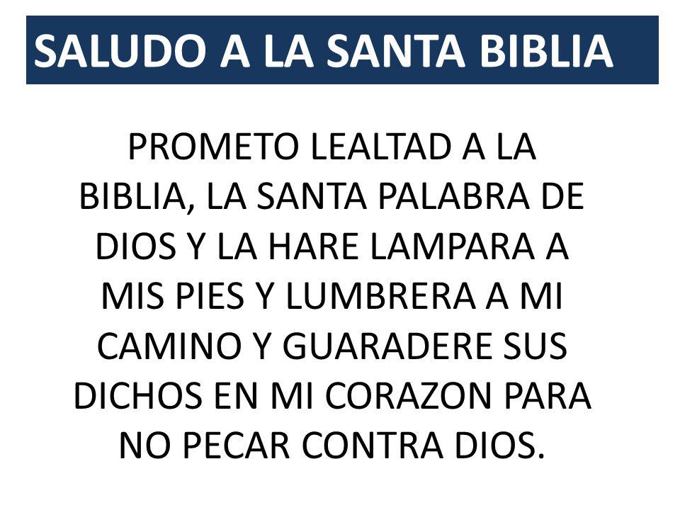 SALUDO A LA SANTA BIBLIA PROMETO LEALTAD A LA BIBLIA, LA SANTA PALABRA DE DIOS Y LA HARE LAMPARA A MIS PIES Y LUMBRERA A MI CAMINO Y GUARADERE SUS DICHOS EN MI CORAZON PARA NO PECAR CONTRA DIOS.