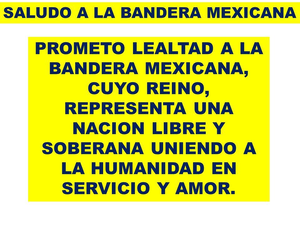 PROMETO LEALTAD A LA BANDERA MEXICANA, CUYO REINO, REPRESENTA UNA NACION LIBRE Y SOBERANA UNIENDO A LA HUMANIDAD EN SERVICIO Y AMOR.