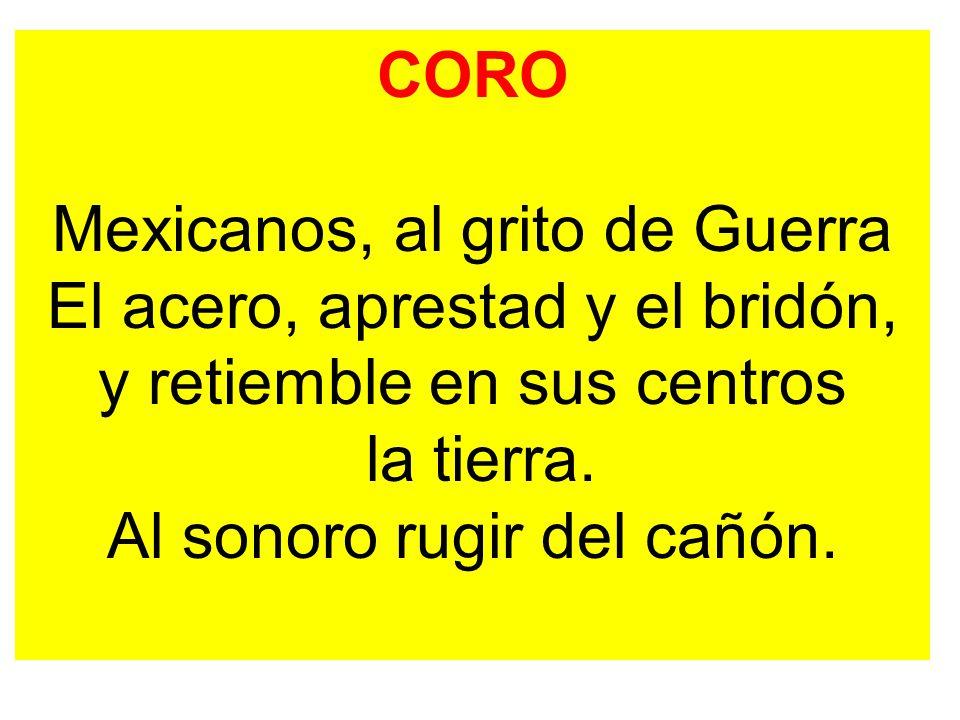 CORO Mexicanos, al grito de Guerra El acero, aprestad y el bridón, y retiemble en sus centros la tierra.
