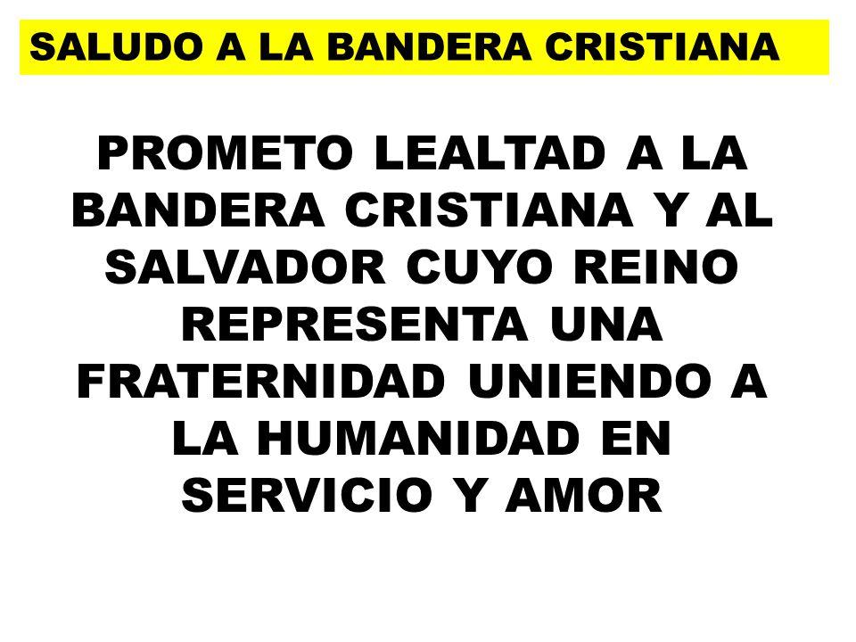 SALUDO A LA BANDERA CRISTIANA PROMETO LEALTAD A LA BANDERA CRISTIANA Y AL SALVADOR CUYO REINO REPRESENTA UNA FRATERNIDAD UNIENDO A LA HUMANIDAD EN SERVICIO Y AMOR