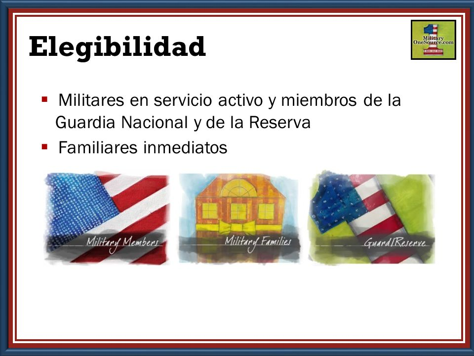 Elegibilidad  Militares en servicio activo y miembros de la Guardia Nacional y de la Reserva  Familiares inmediatos