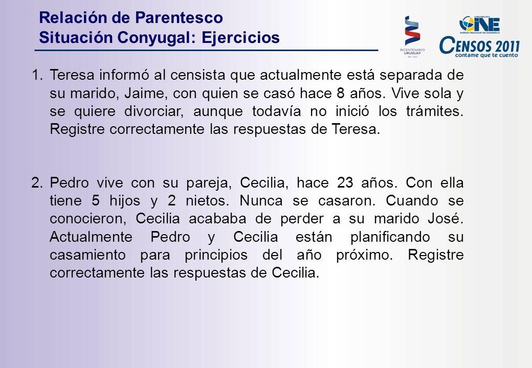 Relación de Parentesco Situación Conyugal: Ejercicios 1.Teresa informó al censista que actualmente está separada de su marido, Jaime, con quien se casó hace 8 años.