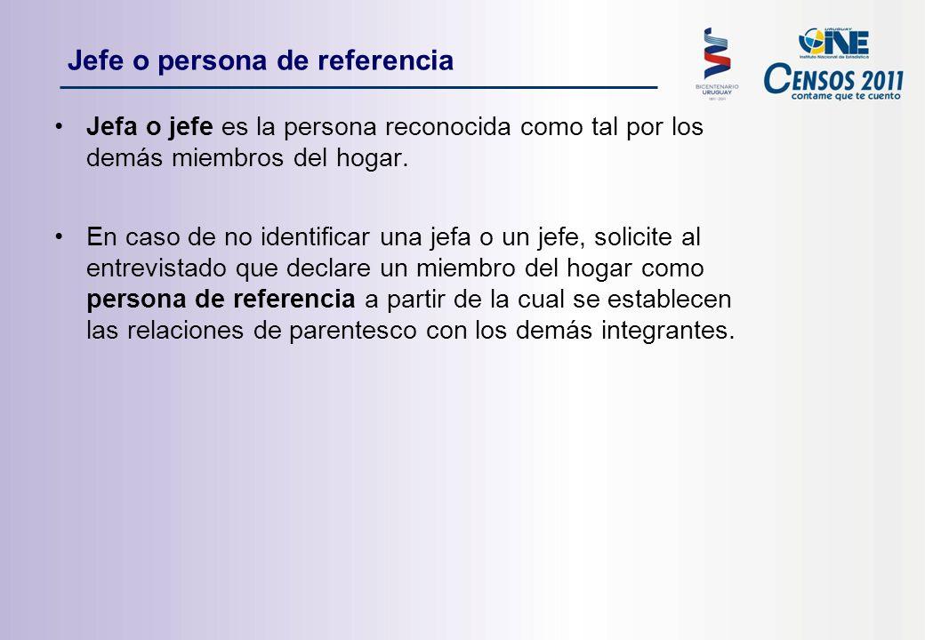 Jefe o persona de referencia Jefa o jefe es la persona reconocida como tal por los demás miembros del hogar.