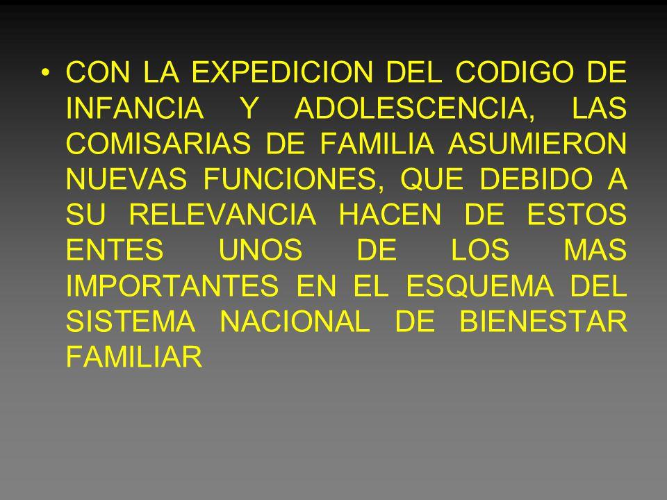 CON LA EXPEDICION DEL CODIGO DE INFANCIA Y ADOLESCENCIA, LAS COMISARIAS DE FAMILIA ASUMIERON NUEVAS FUNCIONES, QUE DEBIDO A SU RELEVANCIA HACEN DE ESTOS ENTES UNOS DE LOS MAS IMPORTANTES EN EL ESQUEMA DEL SISTEMA NACIONAL DE BIENESTAR FAMILIAR