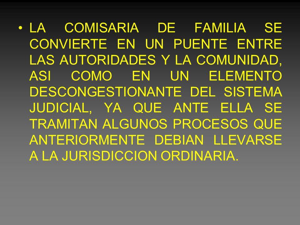 LA COMISARIA DE FAMILIA SE CONVIERTE EN UN PUENTE ENTRE LAS AUTORIDADES Y LA COMUNIDAD, ASI COMO EN UN ELEMENTO DESCONGESTIONANTE DEL SISTEMA JUDICIAL, YA QUE ANTE ELLA SE TRAMITAN ALGUNOS PROCESOS QUE ANTERIORMENTE DEBIAN LLEVARSE A LA JURISDICCION ORDINARIA.