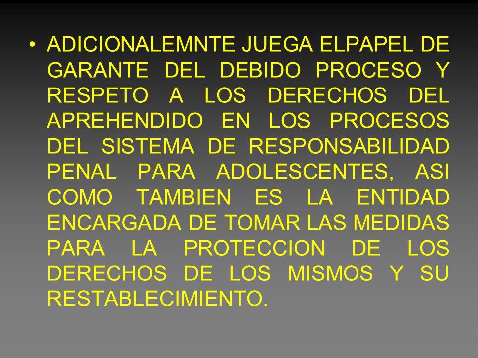 ADICIONALEMNTE JUEGA ELPAPEL DE GARANTE DEL DEBIDO PROCESO Y RESPETO A LOS DERECHOS DEL APREHENDIDO EN LOS PROCESOS DEL SISTEMA DE RESPONSABILIDAD PENAL PARA ADOLESCENTES, ASI COMO TAMBIEN ES LA ENTIDAD ENCARGADA DE TOMAR LAS MEDIDAS PARA LA PROTECCION DE LOS DERECHOS DE LOS MISMOS Y SU RESTABLECIMIENTO.