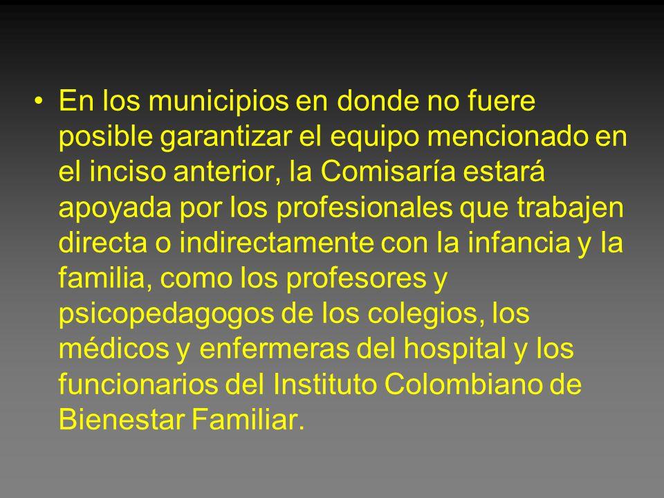 En los municipios en donde no fuere posible garantizar el equipo mencionado en el inciso anterior, la Comisaría estará apoyada por los profesionales que trabajen directa o indirectamente con la infancia y la familia, como los profesores y psicopedagogos de los colegios, los médicos y enfermeras del hospital y los funcionarios del Instituto Colombiano de Bienestar Familiar.