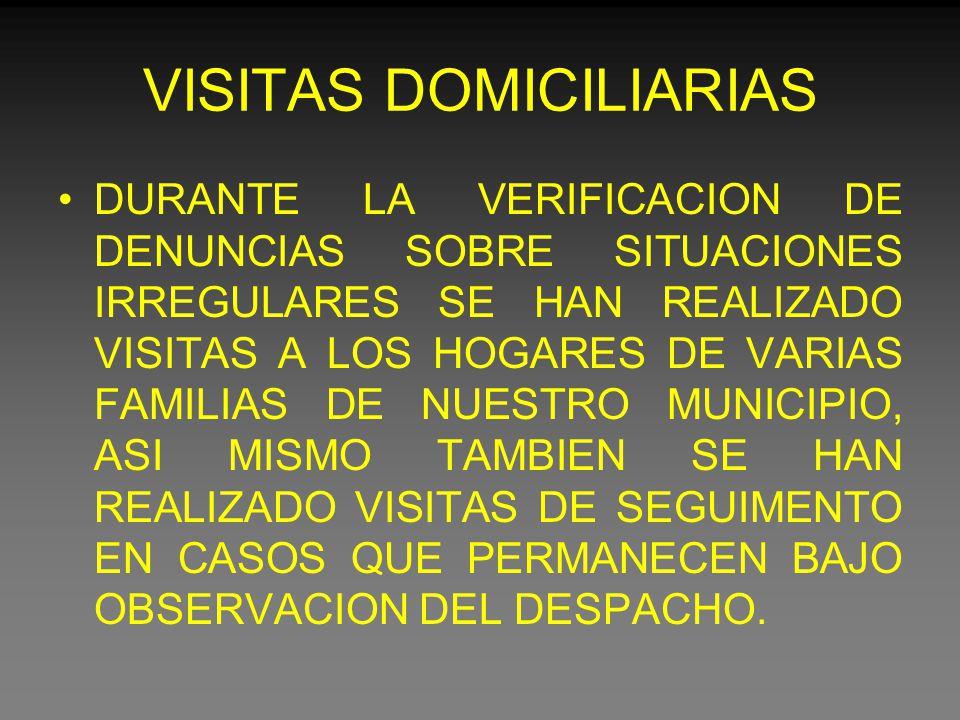 VISITAS DOMICILIARIAS DURANTE LA VERIFICACION DE DENUNCIAS SOBRE SITUACIONES IRREGULARES SE HAN REALIZADO VISITAS A LOS HOGARES DE VARIAS FAMILIAS DE NUESTRO MUNICIPIO, ASI MISMO TAMBIEN SE HAN REALIZADO VISITAS DE SEGUIMENTO EN CASOS QUE PERMANECEN BAJO OBSERVACION DEL DESPACHO.