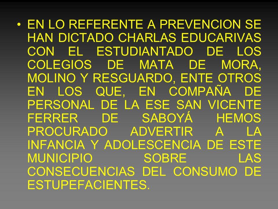 EN LO REFERENTE A PREVENCION SE HAN DICTADO CHARLAS EDUCARIVAS CON EL ESTUDIANTADO DE LOS COLEGIOS DE MATA DE MORA, MOLINO Y RESGUARDO, ENTE OTROS EN LOS QUE, EN COMPAÑA DE PERSONAL DE LA ESE SAN VICENTE FERRER DE SABOYÁ HEMOS PROCURADO ADVERTIR A LA INFANCIA Y ADOLESCENCIA DE ESTE MUNICIPIO SOBRE LAS CONSECUENCIAS DEL CONSUMO DE ESTUPEFACIENTES.