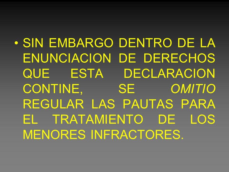 SIN EMBARGO DENTRO DE LA ENUNCIACION DE DERECHOS QUE ESTA DECLARACION CONTINE, SE OMITIO REGULAR LAS PAUTAS PARA EL TRATAMIENTO DE LOS MENORES INFRACTORES.