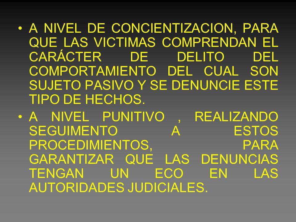 A NIVEL DE CONCIENTIZACION, PARA QUE LAS VICTIMAS COMPRENDAN EL CARÁCTER DE DELITO DEL COMPORTAMIENTO DEL CUAL SON SUJETO PASIVO Y SE DENUNCIE ESTE TIPO DE HECHOS.