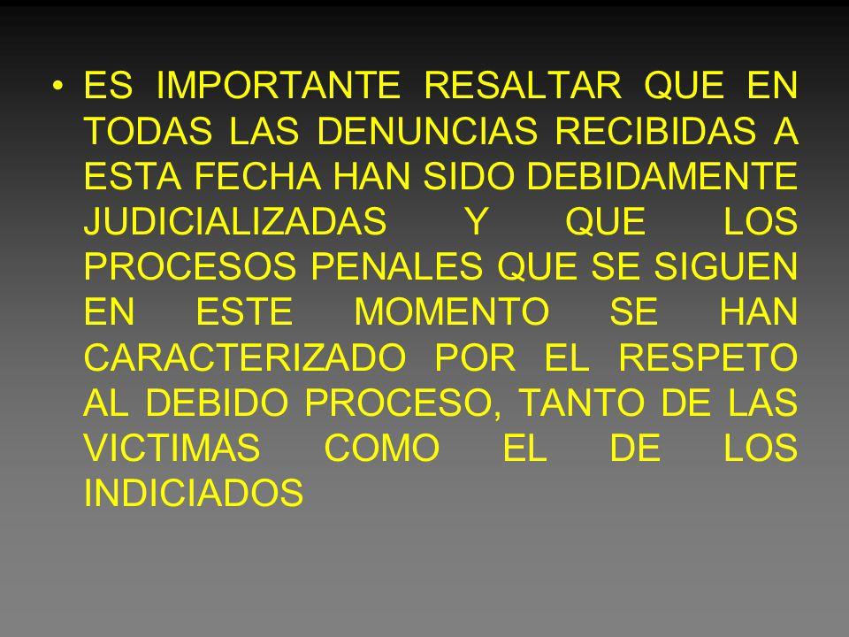 ES IMPORTANTE RESALTAR QUE EN TODAS LAS DENUNCIAS RECIBIDAS A ESTA FECHA HAN SIDO DEBIDAMENTE JUDICIALIZADAS Y QUE LOS PROCESOS PENALES QUE SE SIGUEN EN ESTE MOMENTO SE HAN CARACTERIZADO POR EL RESPETO AL DEBIDO PROCESO, TANTO DE LAS VICTIMAS COMO EL DE LOS INDICIADOS