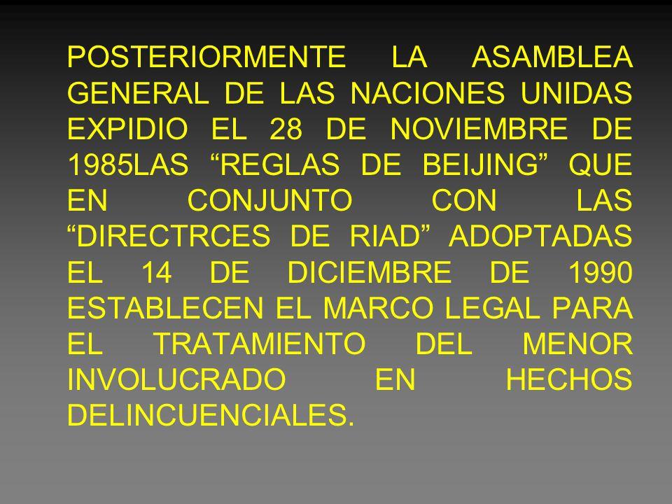 POSTERIORMENTE LA ASAMBLEA GENERAL DE LAS NACIONES UNIDAS EXPIDIO EL 28 DE NOVIEMBRE DE 1985LAS REGLAS DE BEIJING QUE EN CONJUNTO CON LAS DIRECTRCES DE RIAD ADOPTADAS EL 14 DE DICIEMBRE DE 1990 ESTABLECEN EL MARCO LEGAL PARA EL TRATAMIENTO DEL MENOR INVOLUCRADO EN HECHOS DELINCUENCIALES.