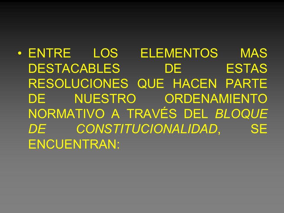 ENTRE LOS ELEMENTOS MAS DESTACABLES DE ESTAS RESOLUCIONES QUE HACEN PARTE DE NUESTRO ORDENAMIENTO NORMATIVO A TRAVÉS DEL BLOQUE DE CONSTITUCIONALIDAD, SE ENCUENTRAN: