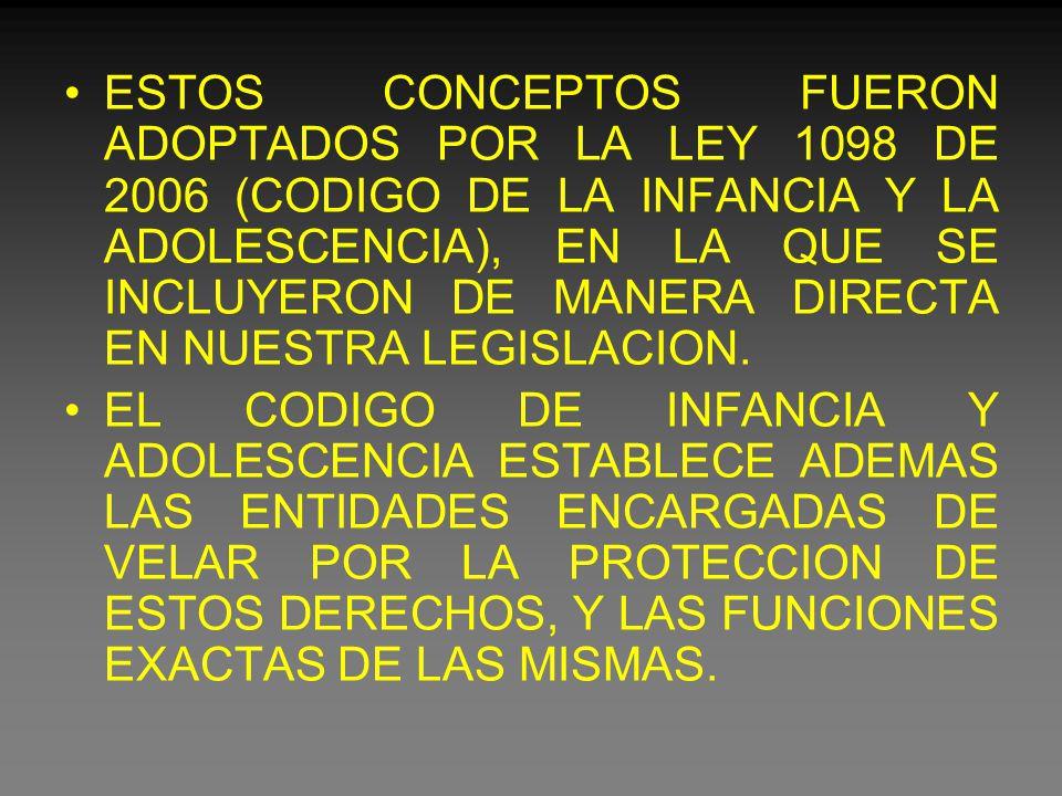 ESTOS CONCEPTOS FUERON ADOPTADOS POR LA LEY 1098 DE 2006 (CODIGO DE LA INFANCIA Y LA ADOLESCENCIA), EN LA QUE SE INCLUYERON DE MANERA DIRECTA EN NUESTRA LEGISLACION.