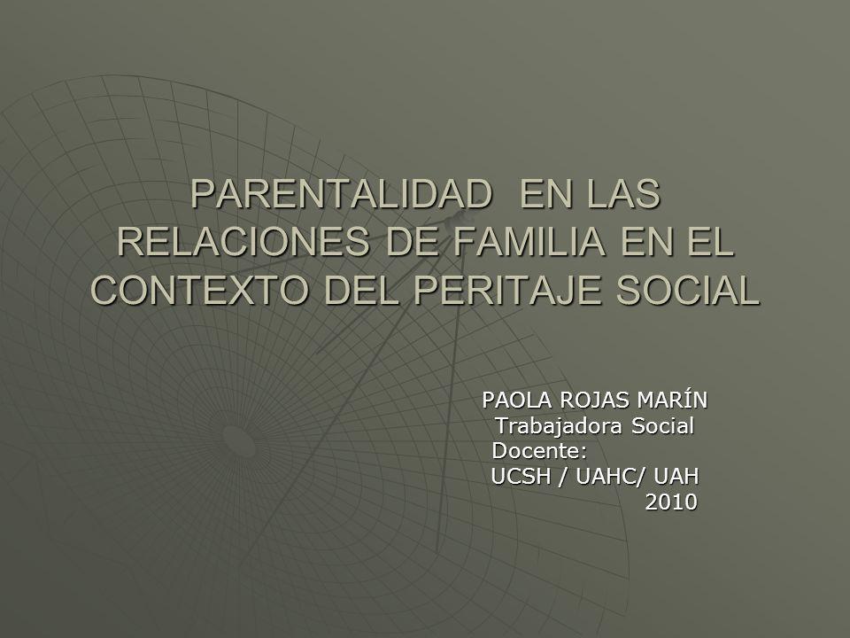 PARENTALIDAD EN LAS RELACIONES DE FAMILIA EN EL CONTEXTO DEL PERITAJE SOCIAL PAOLA ROJAS MARÍN Trabajadora Social Docente: Docente: UCSH / UAHC/ UAH 2010 2010