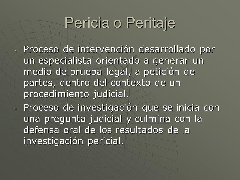 Pericia o Peritaje - Proceso de intervención desarrollado por un especialista orientado a generar un medio de prueba legal, a petición de partes, dentro del contexto de un procedimiento judicial.