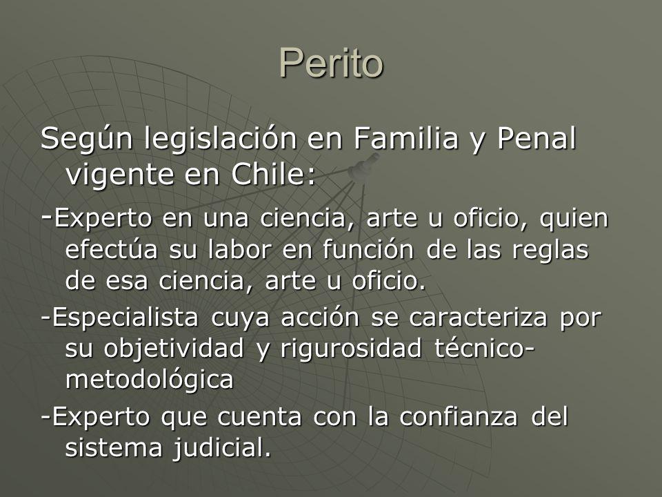 Perito Según legislación en Familia y Penal vigente en Chile: - Experto en una ciencia, arte u oficio, quien efectúa su labor en función de las reglas de esa ciencia, arte u oficio.
