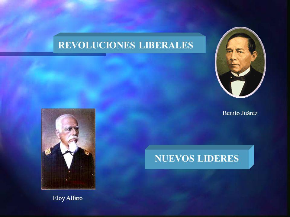 Benito Juárez Eloy Alfaro REVOLUCIONES LIBERALES NUEVOS LIDERES