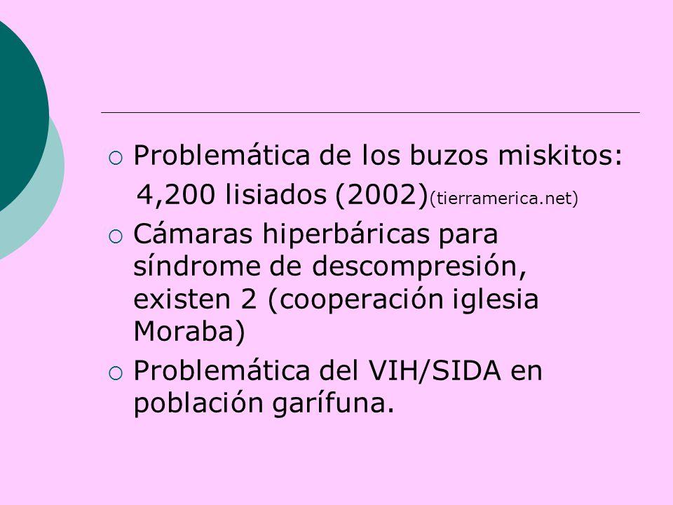  Problemática de los buzos miskitos: 4,200 lisiados (2002) (tierramerica.net)  Cámaras hiperbáricas para síndrome de descompresión, existen 2 (cooperación iglesia Moraba)  Problemática del VIH/SIDA en población garífuna.