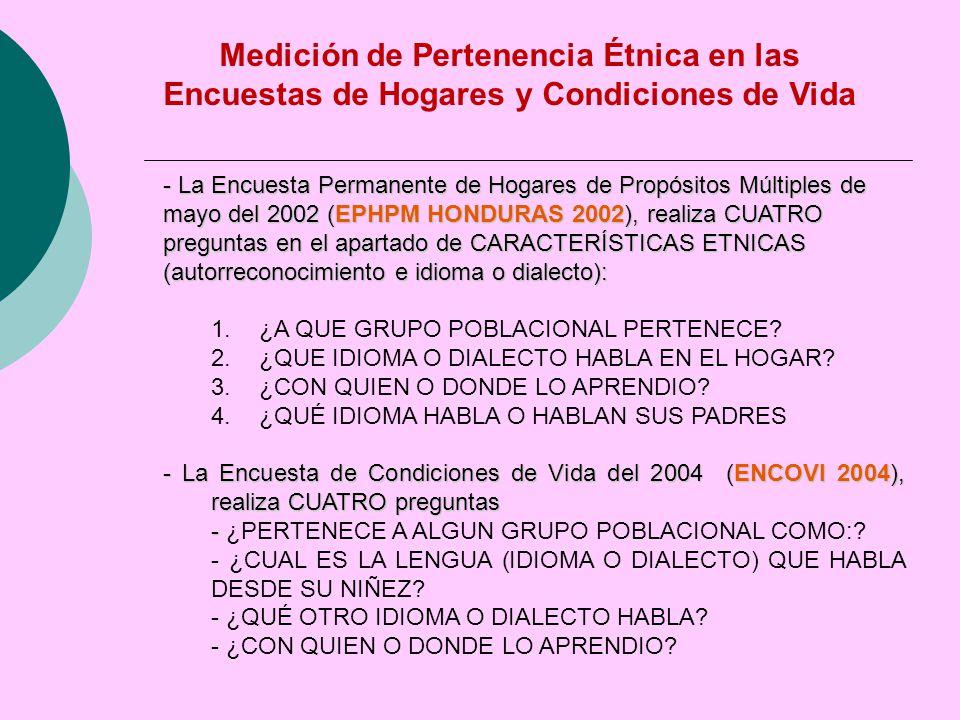 Medición de Pertenencia Étnica en las Encuestas de Hogares y Condiciones de Vida - La Encuesta Permanente de Hogares de Propósitos Múltiples de mayo del 2002 (EPHPM HONDURAS 2002), realiza CUATRO preguntas en el apartado de CARACTERÍSTICAS ETNICAS (autorreconocimiento e idioma o dialecto): 1.¿A QUE GRUPO POBLACIONAL PERTENECE.