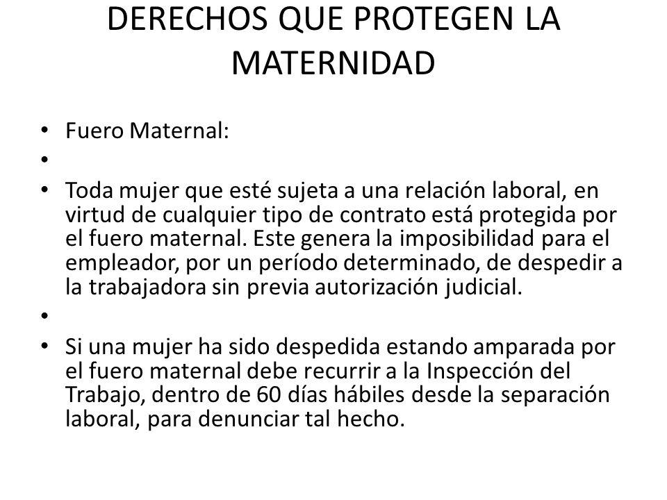 DERECHOS QUE PROTEGEN LA MATERNIDAD Fuero Maternal: Toda mujer que esté sujeta a una relación laboral, en virtud de cualquier tipo de contrato está protegida por el fuero maternal.