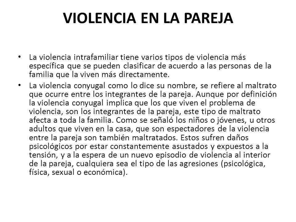 VIOLENCIA EN LA PAREJA La violencia intrafamiliar tiene varios tipos de violencia más específica que se pueden clasificar de acuerdo a las personas de la familia que la viven más directamente.