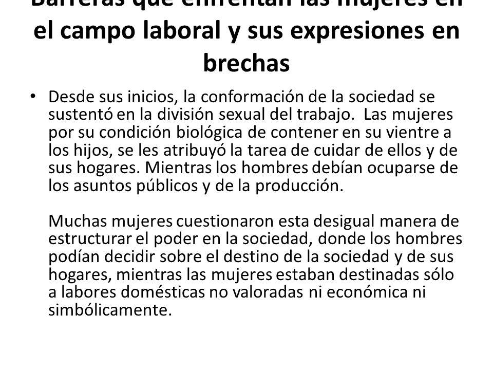 Barreras que enfrentan las mujeres en el campo laboral y sus expresiones en brechas Desde sus inicios, la conformación de la sociedad se sustentó en la división sexual del trabajo.