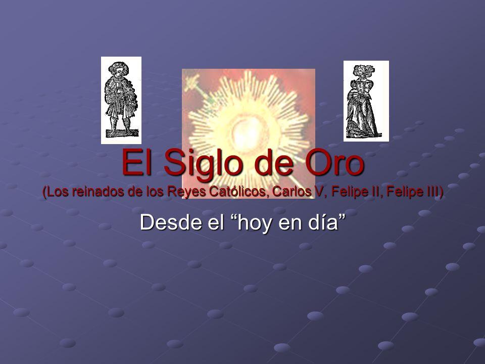 El Siglo de Oro (Los reinados de los Reyes Católicos, Carlos V, Felipe II, Felipe III) Desde el hoy en día