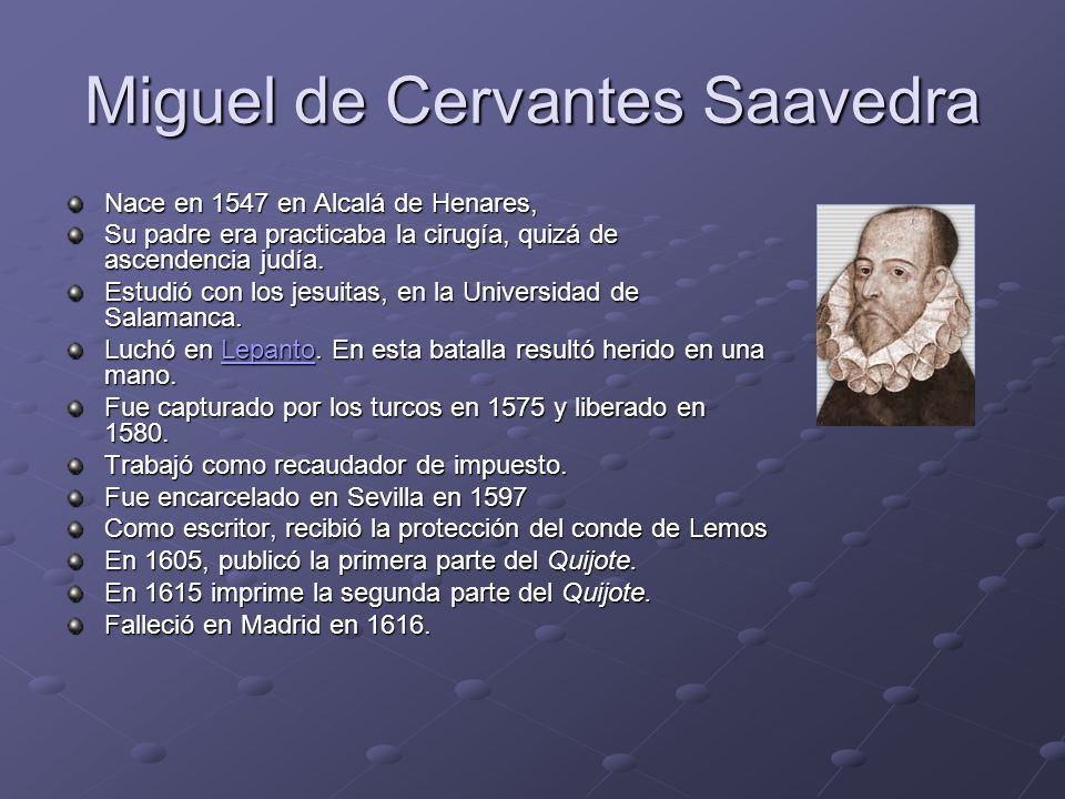 Miguel de Cervantes Saavedra Nace en 1547 en Alcalá de Henares, Su padre era practicaba la cirugía, quizá de ascendencia judía.