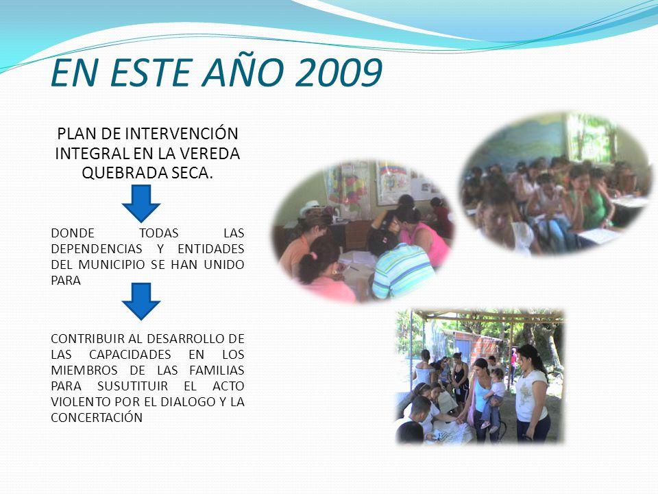EN ESTE AÑO 2009 PLAN DE INTERVENCIÓN INTEGRAL EN LA VEREDA QUEBRADA SECA.