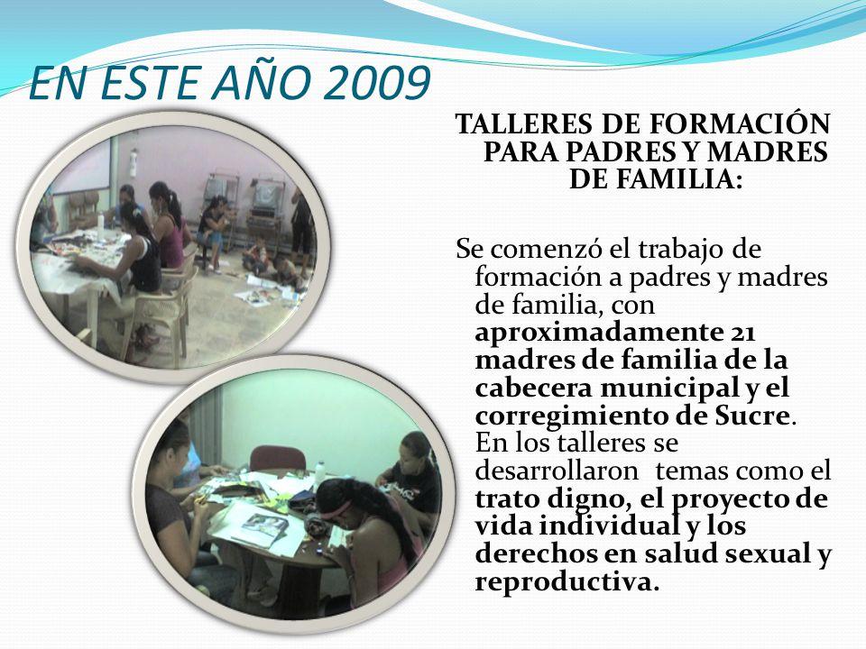 EN ESTE AÑO 2009 TALLERES DE FORMACIÓN PARA PADRES Y MADRES DE FAMILIA: Se comenzó el trabajo de formación a padres y madres de familia, con aproximadamente 21 madres de familia de la cabecera municipal y el corregimiento de Sucre.