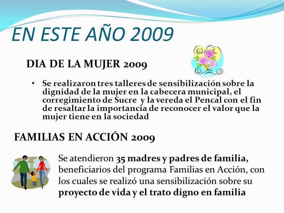 EN ESTE AÑO 2009 Se realizaron tres talleres de sensibilización sobre la dignidad de la mujer en la cabecera municipal, el corregimiento de Sucre y la vereda el Pencal con el fin de resaltar la importancia de reconocer el valor que la mujer tiene en la sociedad DIA DE LA MUJER 2009 FAMILIAS EN ACCIÓN 2009 Se atendieron 35 madres y padres de familia, beneficiarios del programa Familias en Acción, con los cuales se realizó una sensibilización sobre su proyecto de vida y el trato digno en familia
