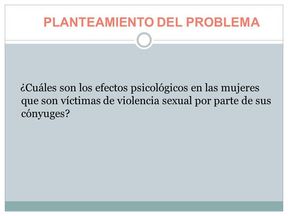 PLANTEAMIENTO DEL PROBLEMA ¿Cuáles son los efectos psicológicos en las mujeres que son víctimas de violencia sexual por parte de sus cónyuges